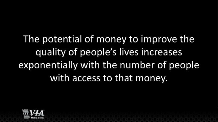 The potential of money to improve the quality of people's lives increases exponentially with the number of people with access to that money.