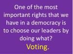 one of the most important rights that we have in a democracy is to choose our leaders by doing what