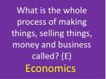 what is the whole process of making things selling things money and business called e
