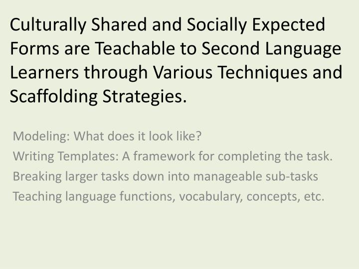 Culturally Shared and Socially Expected Forms are Teachable to Second Language Learners through Various Techniques and Scaffolding Strategies.