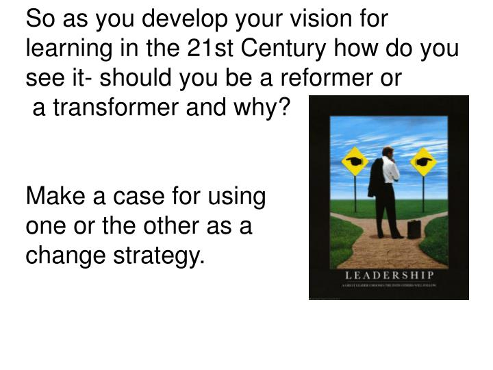 So as you develop your vision for learning in the 21st Century how do you see it- should you be a reformer or