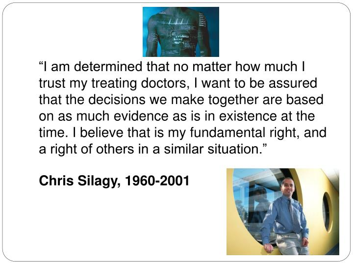 """""""I am determined that no matter how much I trust my treating doctors, I want to be assured that the decisions we make together are based on as much evidence as is in existence at the time. I believe that is my fundamental right, and a right of others in a similar situation."""""""