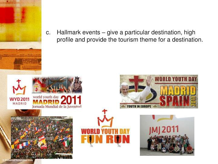 Hallmark events – give a particular destination, high profile and provide the tourism theme for a destination.