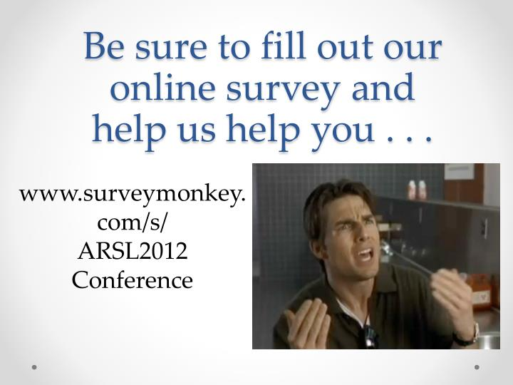 Be sure to fill out our online survey and