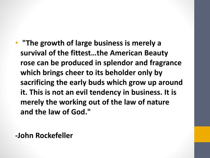 """""""The growth of large business is merely a survival of the fittest…the American Beauty rose can be produced in splendor and fragrance which brings cheer to its beholder only by sacrificing the early buds which grow up around it. This is not an evil tendency in business. It is merely the working out of the law of nature and the law of God."""""""