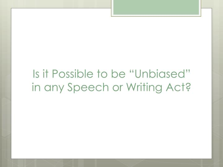 """Is it Possible to be """"Unbiased"""" in any Speech or Writing Act?"""