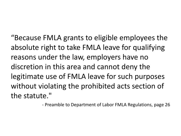 """Because FMLA grants to eligible employees the absolute right to take FMLA leave for qualifying reasons under the law, employers have no discretion in this area and cannot deny the legitimate use of FMLA leave for such purposes without violating the prohibited acts section of the statute."""