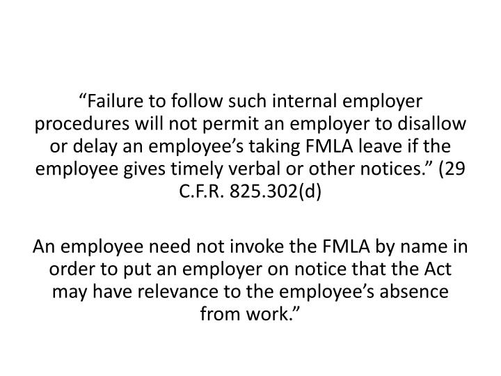 """Failure to follow such internal employer procedures will not permit an employer to disallow or delay an employee's taking FMLA leave if the employee gives timely verbal or other notices."" (29 C.F.R. 825.302(d)"