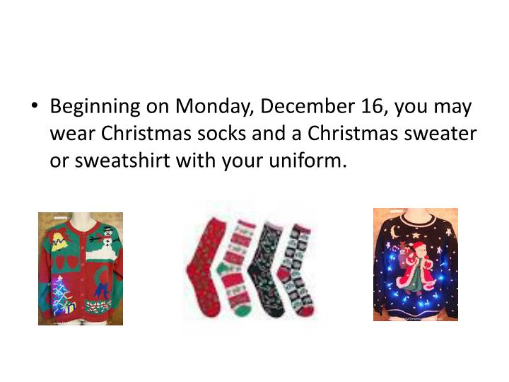 Beginning on Monday, December 16, you may wear Christmas socks and a Christmas sweater or sweatshirt with your uniform.