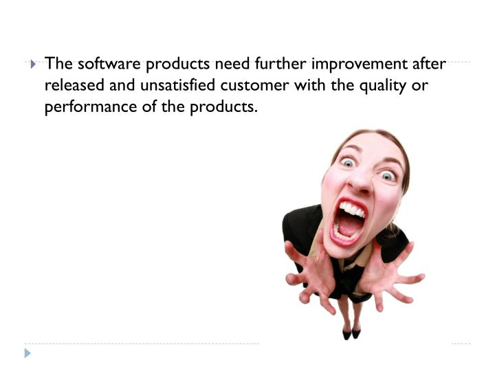 The software products need further improvement after released and unsatisfied customer with the quality or performance of the products.