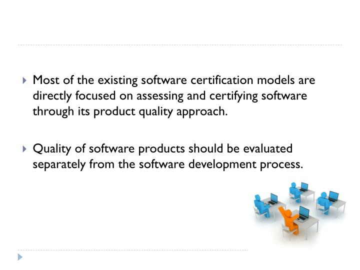 Most of the existing software certification models are directly focused on assessing and certifying software through its product quality approach.