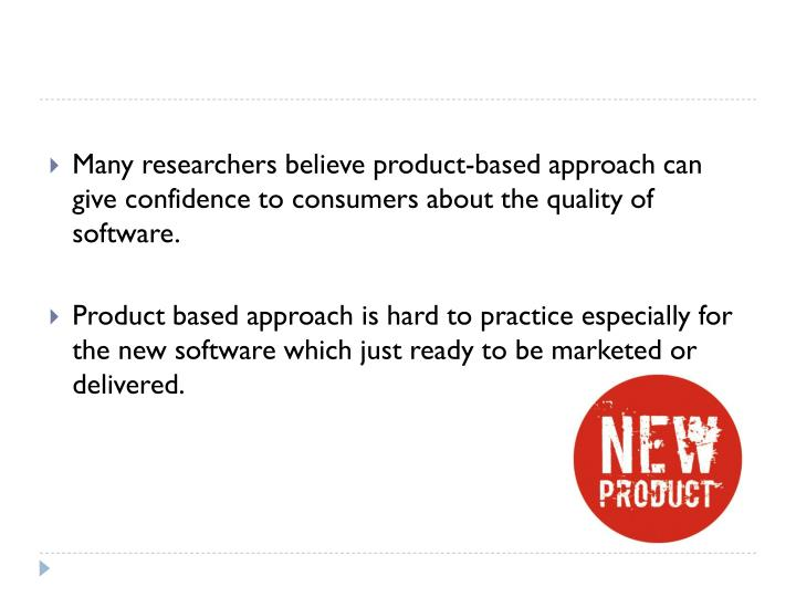 Many researchers believe product-based approach can give confidence to consumers about the quality of software.