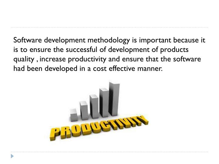 Software development methodology is important because it is to ensure the successful of development of products quality , increase productivity and ensure that the software had been developed in a cost effective manner.