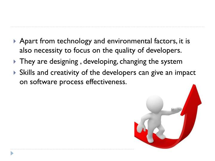 Apart from technology and environmental factors, it is also necessity to focus on the quality of developers.