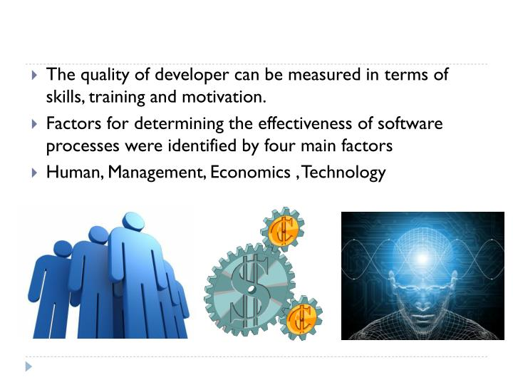 The quality of developer can be measured in terms of skills, training and motivation.
