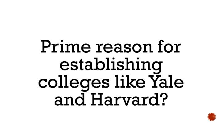 Prime reason for establishing colleges like Yale and Harvard?