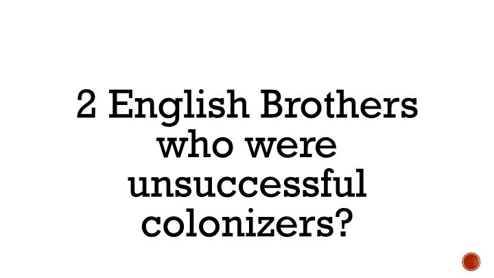 2 English Brothers who were unsuccessful colonizers?
