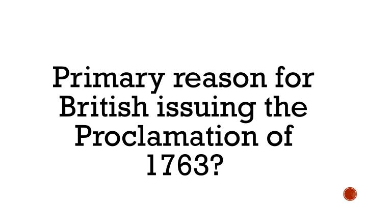 Primary reason for British issuing the Proclamation of 1763?