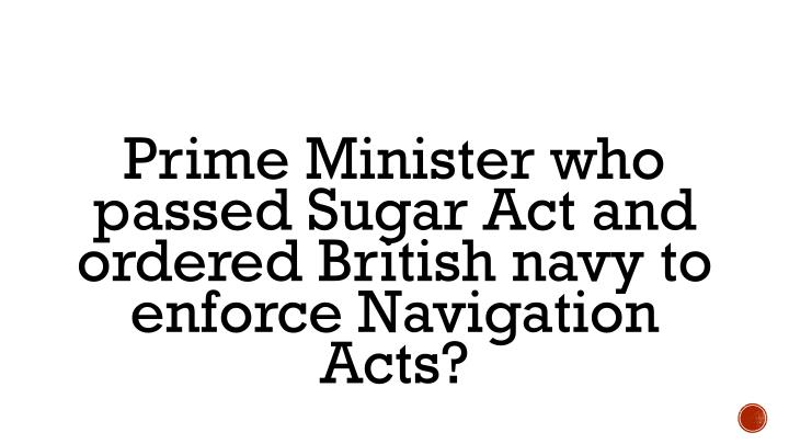 Prime Minister who passed Sugar Act and ordered British navy to enforce Navigation Acts?