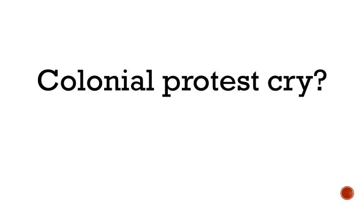 Colonial protest cry?