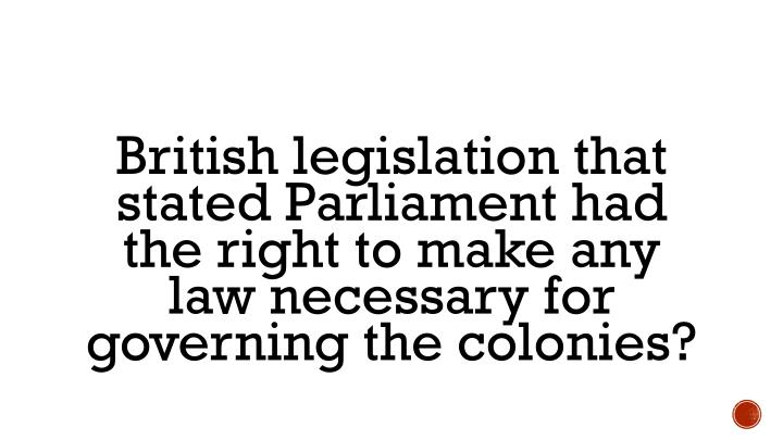 British legislation that stated Parliament had the right to make any law necessary for governing the colonies?