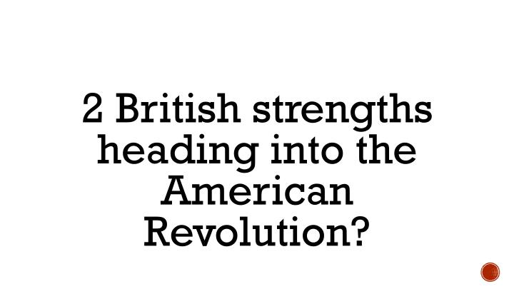 2 British strengths heading into the American Revolution?