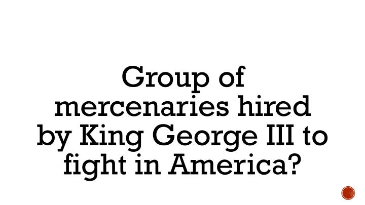 Group of mercenaries hired by King George III to fight in America?