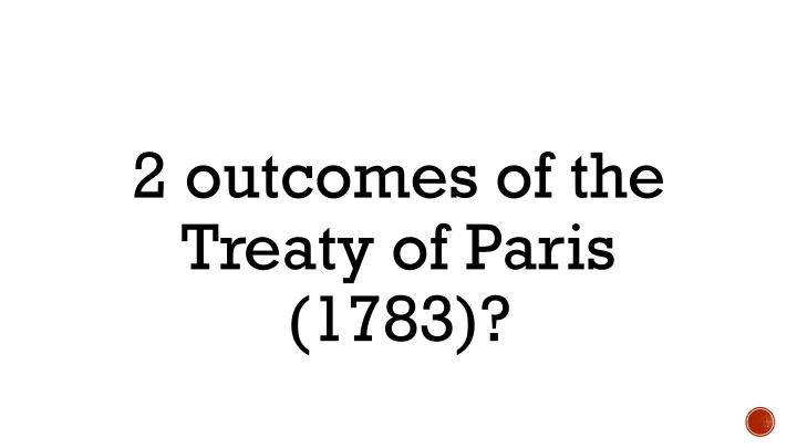 2 outcomes of the Treaty of Paris (1783)?