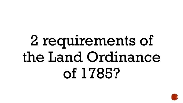 2 requirements of the Land Ordinance of 1785?