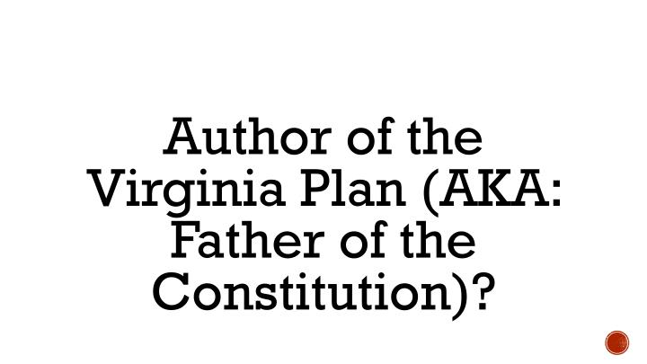 Author of the Virginia Plan (AKA: Father of the Constitution)?