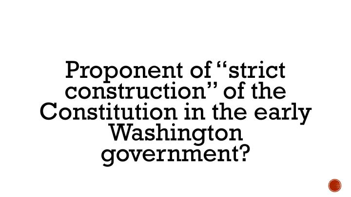 "Proponent of ""strict construction"" of the Constitution in the early Washington government?"