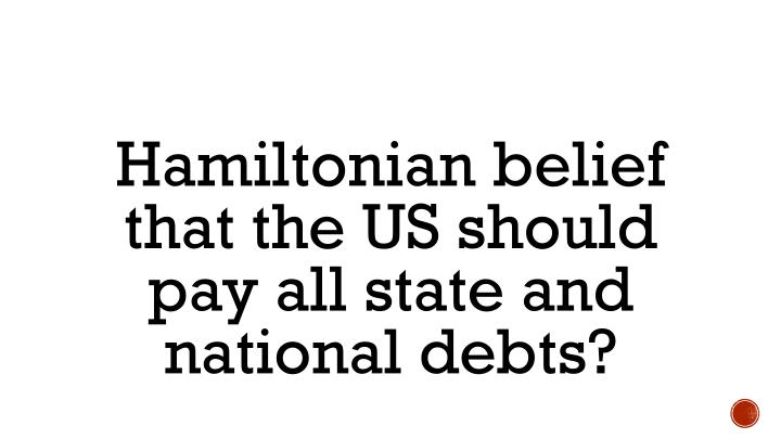 Hamiltonian belief that the US should pay all state and national debts?
