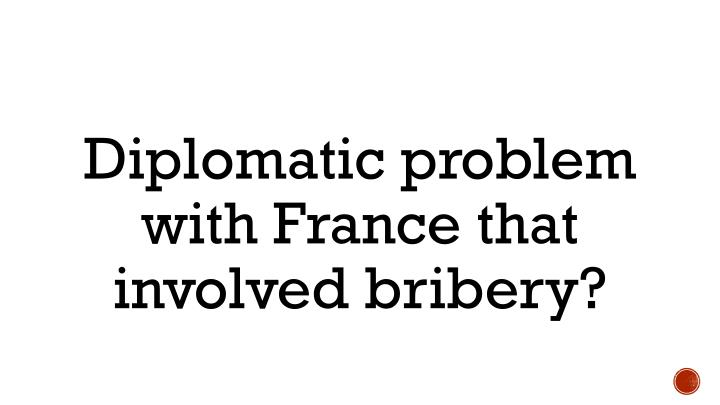 Diplomatic problem with France that involved bribery?