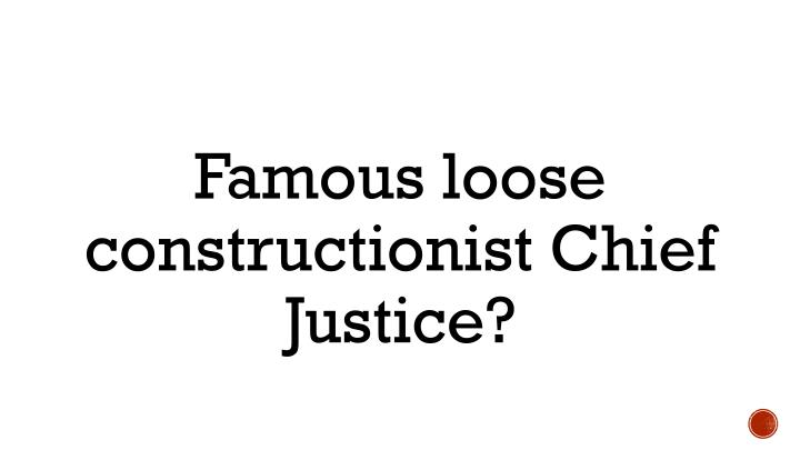 Famous loose constructionist Chief Justice?