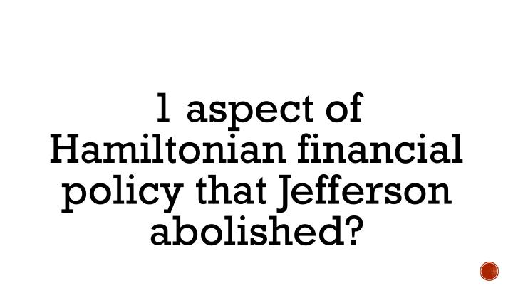 1 aspect of Hamiltonian financial policy that Jefferson abolished?