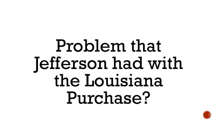 Problem that Jefferson had with the Louisiana Purchase?