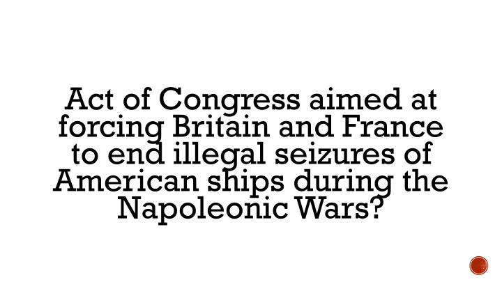 Act of Congress aimed at forcing Britain and France to end illegal seizures of American ships during the Napoleonic Wars?