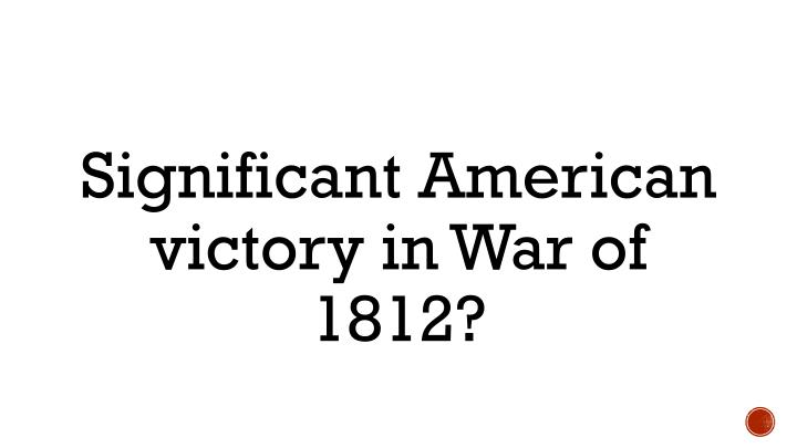 Significant American victory in War of 1812?