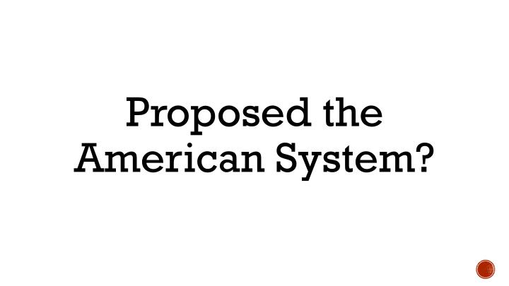 Proposed the American System?