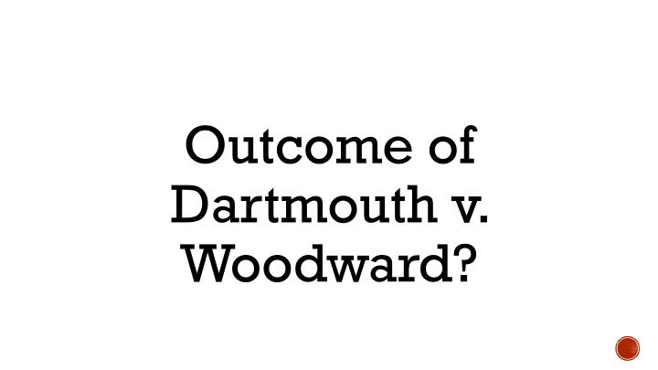 Outcome of Dartmouth v. Woodward?