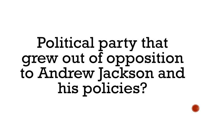Political party that grew out of opposition to Andrew Jackson and his policies?