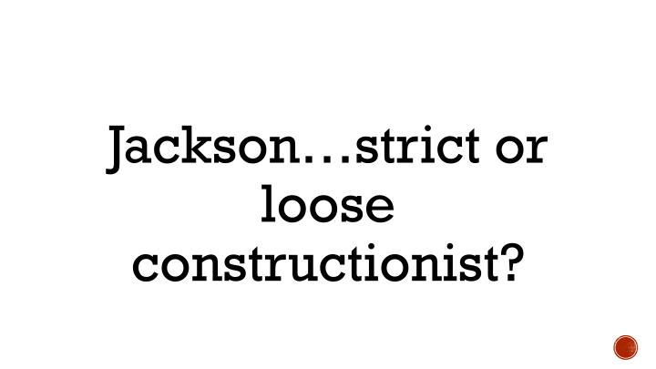 Jackson…strict or loose constructionist?