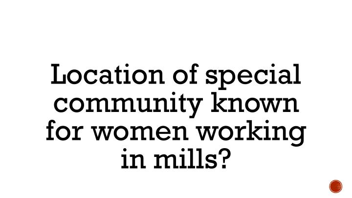 Location of special community known for women working in mills?