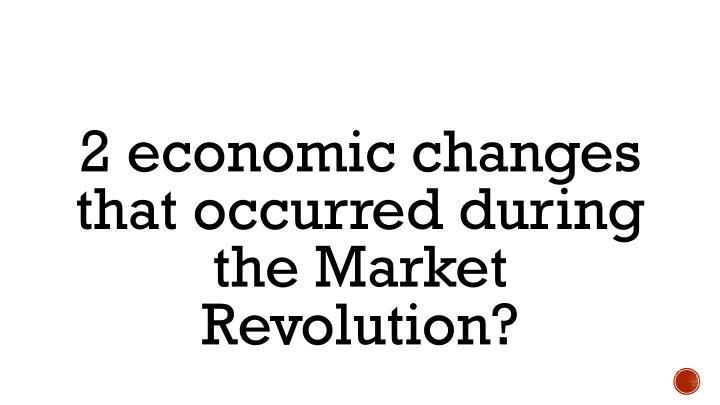 2 economic changes that occurred during the Market