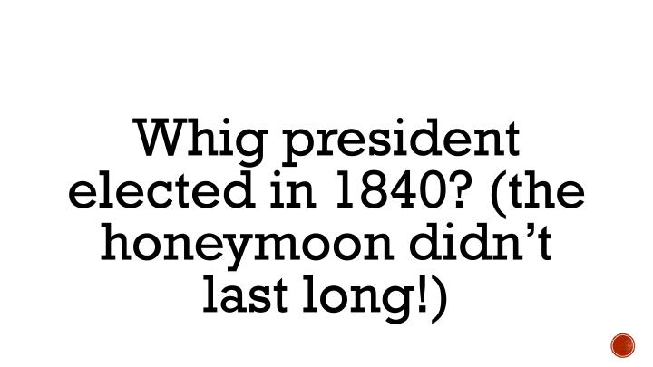 Whig president elected in 1840? (the honeymoon didn't last long!)
