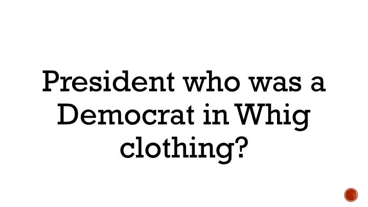 President who was a Democrat in Whig clothing?