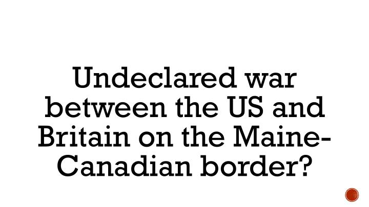 Undeclared war between the US and Britain on the Maine-Canadian border?