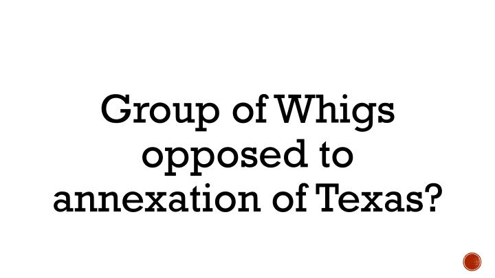 Group of Whigs opposed to annexation of Texas?