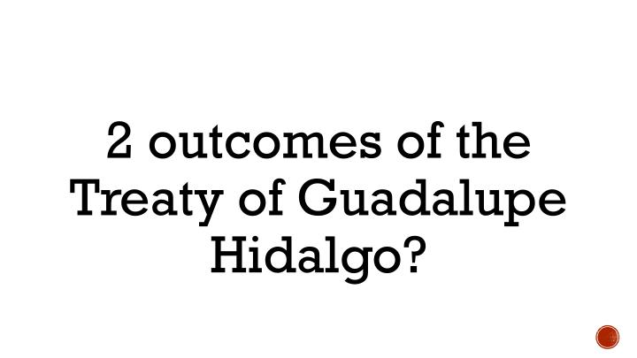 2 outcomes of the Treaty of Guadalupe Hidalgo?