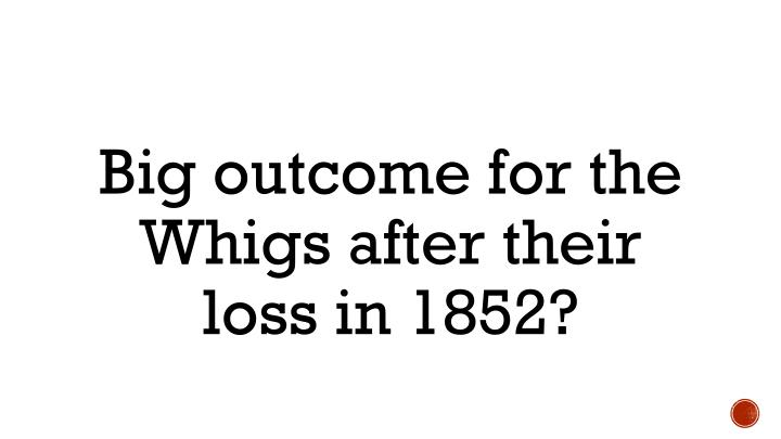 Big outcome for the Whigs after their loss in 1852?